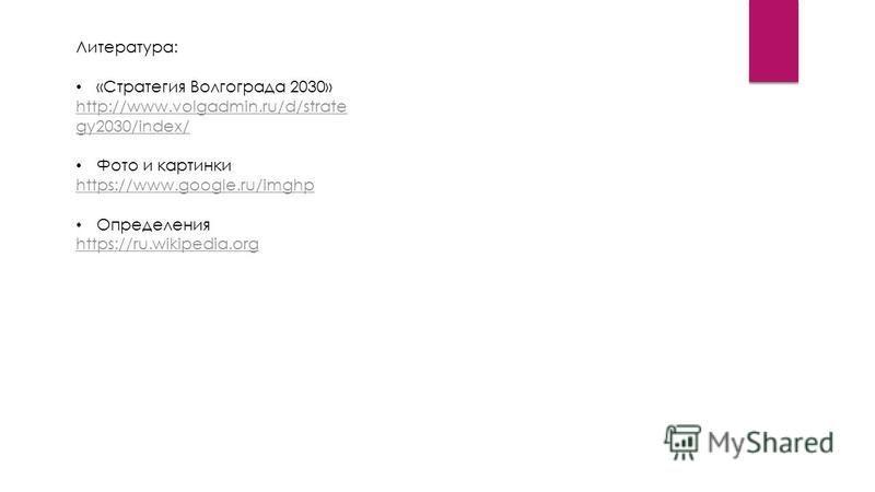 Литература: «Стратегия Волгограда 2030» http://www.volgadmin.ru/d/strate gy2030/index/ Фото и картинки https://www.google.ru/imghp Определения https://ru.wikipedia.org