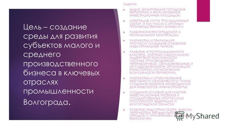 Цель – создание среды для развития субъектов малого и среднего производственного бизнеса в ключевых отраслях промышленности Волгограда. ЗАДАЧИ: АУДИТ, ЗОНИРОВАНИЕ ГОРОДСКИХ ТЕРРИТОРИЙ И ФОРМИРОВАНИЕ ИНВЕСТИЦИОННЫХ ПЛОЩАДОК; ИНТЕГРАЦИЯ МСП В ПРОМЫШЛЕН