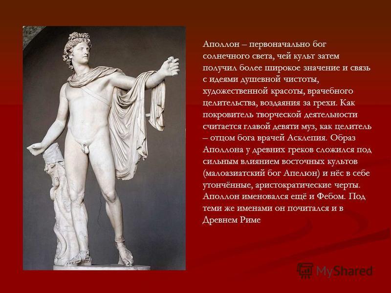 Аполлон – первоначально бог солнечного света, чей культ затем получил более широкое значение и связь с идеями душевной чистоты, художественной красоты, врачебного целительства, воздаяния за грехи. Как покровитель творческой деятельности считается гла