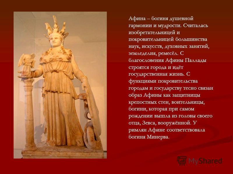 Афина – богиня душевной гармонии и мудрости. Считалась изобретательницей и покровительницей большинства наук, искусств, духовных занятий, земледелия, ремесёл. С благословения Афины Паллады строятся города и идёт государственная жизнь. С функциями пок