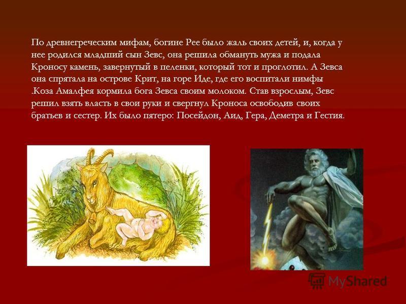 По древнегреческим мифам, богине Рее было жаль своих детей, и, когда у нее родился младший сын Зевс, она решила обмануть мужа и подала Кроносу камень, завернутый в пеленки, который тот и проглотил. А Зевса она спрятала на острове Крит, на горе Иде, г