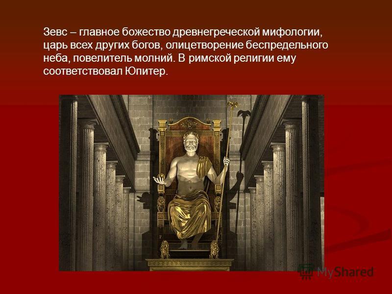 Зевс – главное божество древнегреческой мифологии, царь всех других богов, олицетворение беспредельного неба, повелитель молний. В римской религии ему соответствовал Юпитер.