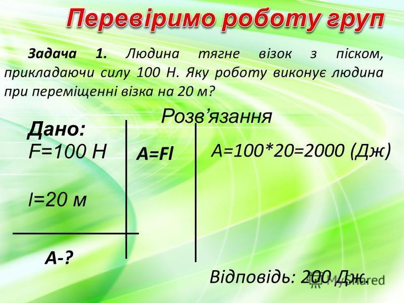 Задача 1. Людина тягне візок з піском, прикладаючи силу 100 Н. Яку роботу виконує людина при переміщенні візка на 20 м? F=100 Н l =20 м Дано: Розвязання A-? A=Fl A=100*20=2000 (Дж) Відповідь: 200 Дж.