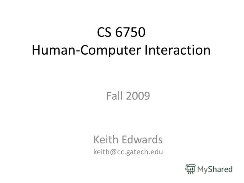 CS 6750 Human-Computer Interaction Fall 2009 Keith Edwards keith@cc.gatech.edu