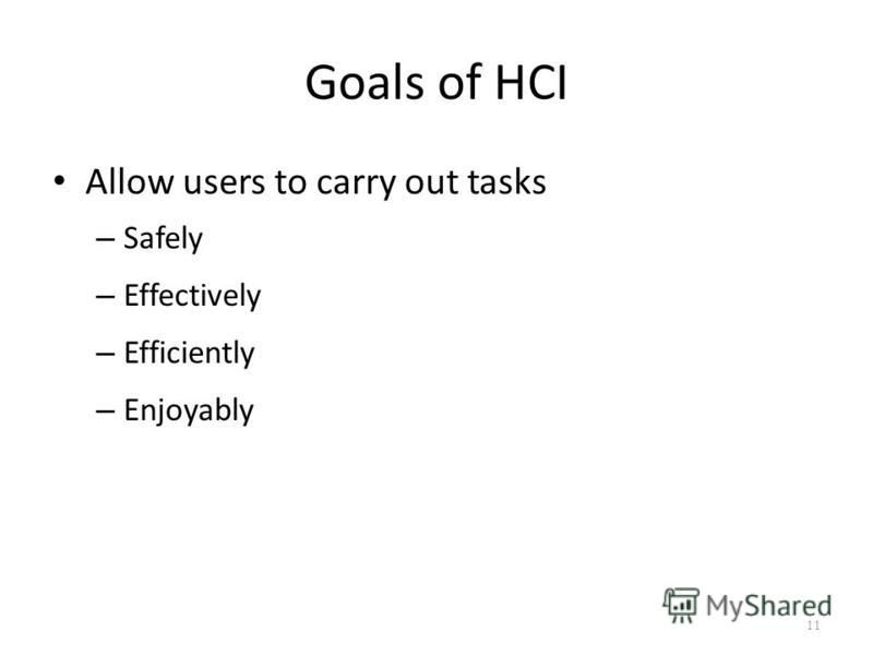 Goals of HCI Allow users to carry out tasks – Safely – Effectively – Efficiently – Enjoyably 11