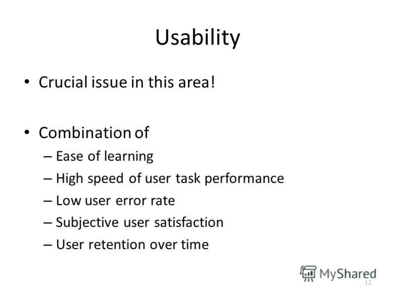 Usability Crucial issue in this area! Combination of – Ease of learning – High speed of user task performance – Low user error rate – Subjective user satisfaction – User retention over time 12