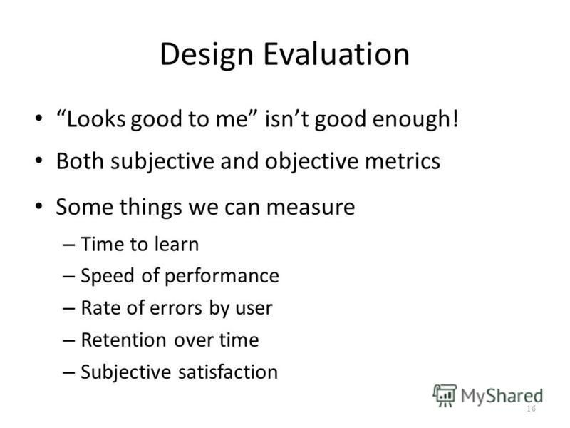 Design Evaluation Looks good to me isnt good enough! Both subjective and objective metrics Some things we can measure – Time to learn – Speed of performance – Rate of errors by user – Retention over time – Subjective satisfaction 16