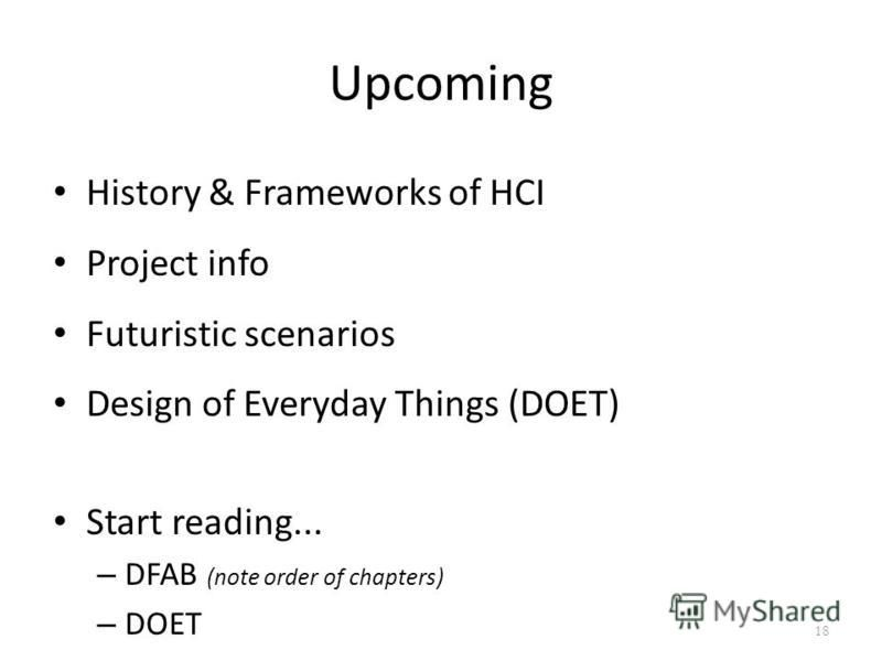 Upcoming History & Frameworks of HCI Project info Futuristic scenarios Design of Everyday Things (DOET) Start reading... – DFAB (note order of chapters) – DOET 18