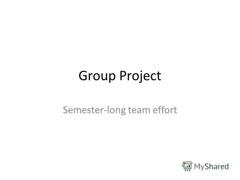 Group Project Semester-long team effort