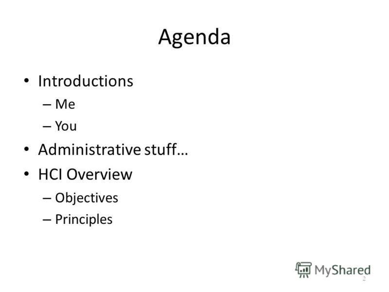 Agenda Introductions – Me – You Administrative stuff… HCI Overview – Objectives – Principles 2