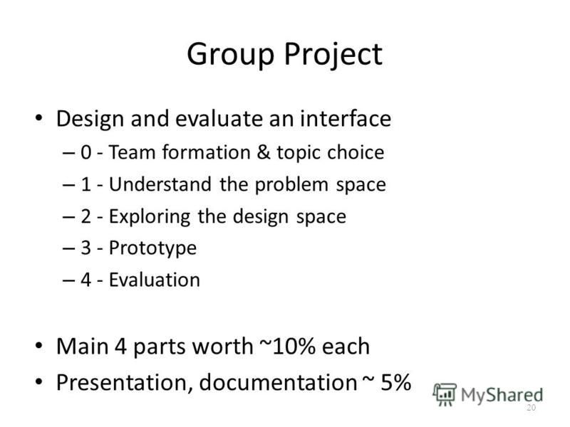Group Project Design and evaluate an interface – 0 - Team formation & topic choice – 1 - Understand the problem space – 2 - Exploring the design space – 3 - Prototype – 4 - Evaluation Main 4 parts worth ~10% each Presentation, documentation ~ 5% 20