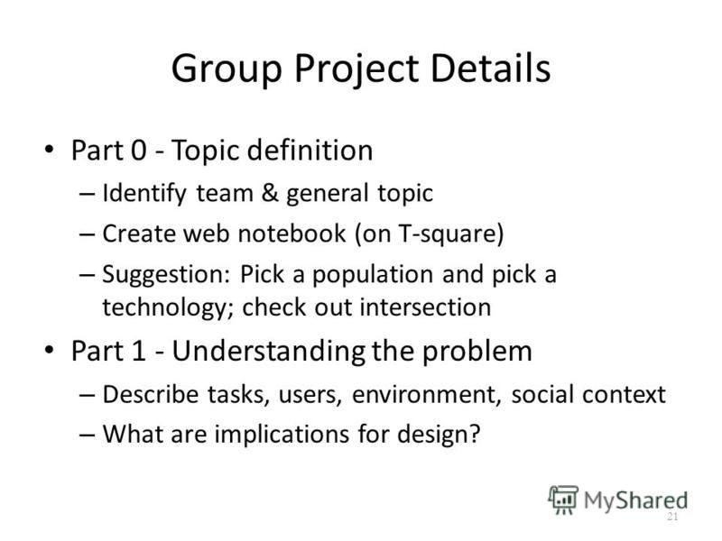 Group Project Details Part 0 - Topic definition – Identify team & general topic – Create web notebook (on T-square) – Suggestion: Pick a population and pick a technology; check out intersection Part 1 - Understanding the problem – Describe tasks, use