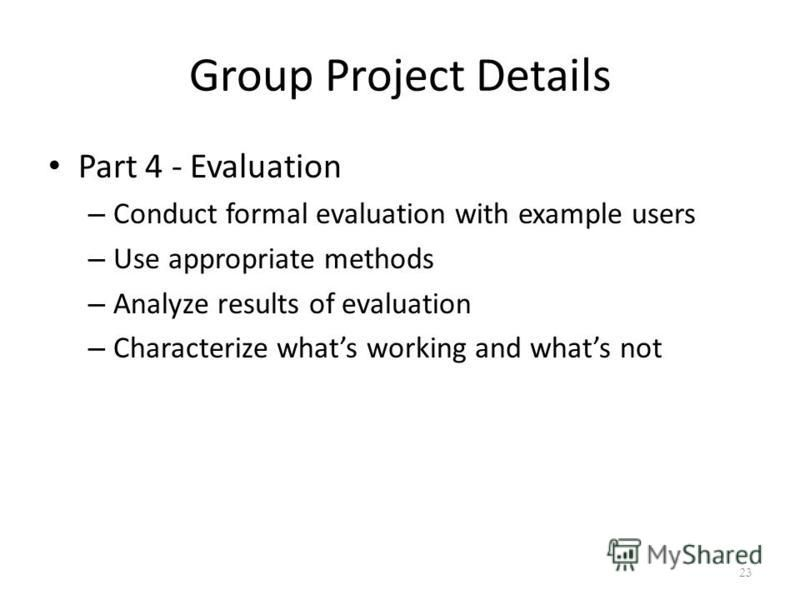 Group Project Details Part 4 - Evaluation – Conduct formal evaluation with example users – Use appropriate methods – Analyze results of evaluation – Characterize whats working and whats not 23