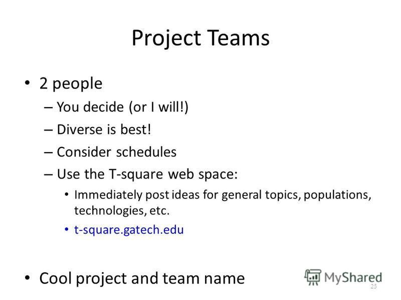 Project Teams 2 people – You decide (or I will!) – Diverse is best! – Consider schedules – Use the T-square web space: Immediately post ideas for general topics, populations, technologies, etc. t-square.gatech.edu Cool project and team name 25