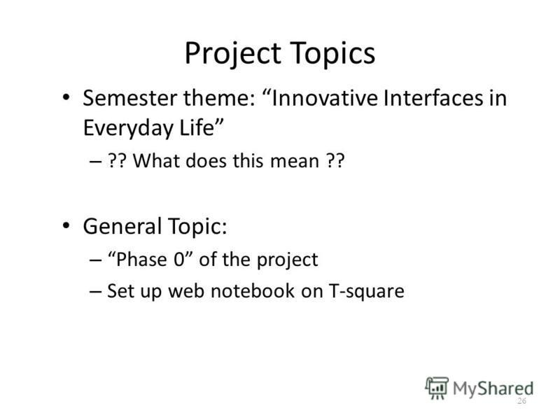 Project Topics Semester theme: Innovative Interfaces in Everyday Life – ?? What does this mean ?? General Topic: – Phase 0 of the project – Set up web notebook on T-square 26