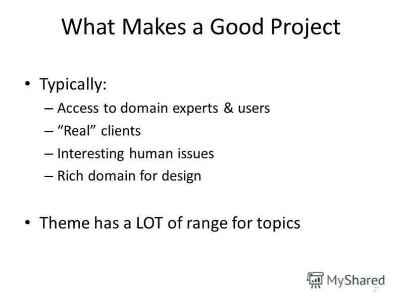 What Makes a Good Project Typically: – Access to domain experts & users – Real clients – Interesting human issues – Rich domain for design Theme has a LOT of range for topics 27
