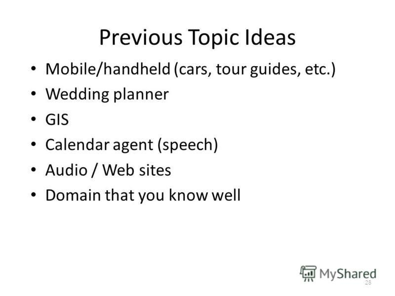 Previous Topic Ideas Mobile/handheld (cars, tour guides, etc.) Wedding planner GIS Calendar agent (speech) Audio / Web sites Domain that you know well 28