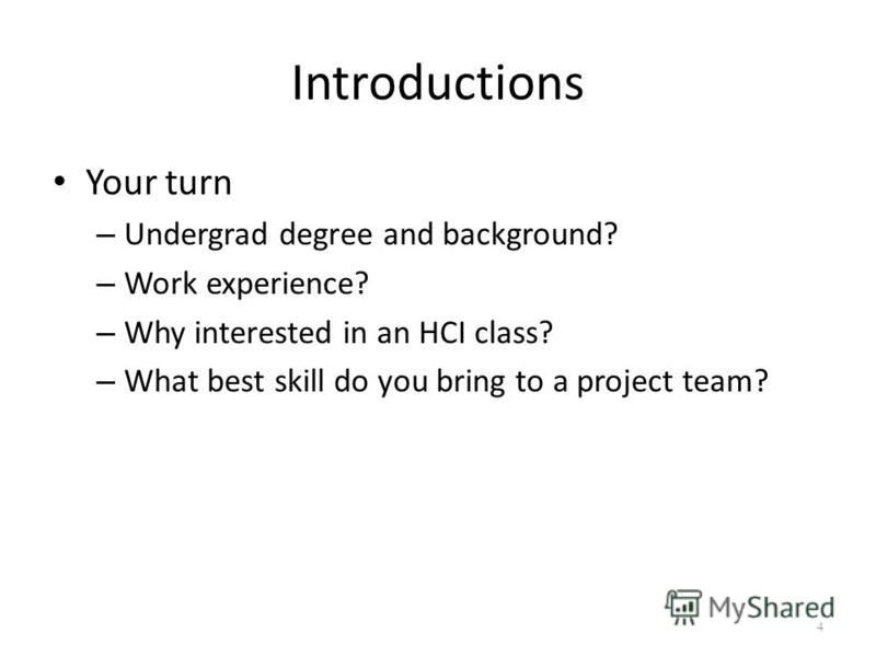 Introductions Your turn – Undergrad degree and background? – Work experience? – Why interested in an HCI class? – What best skill do you bring to a project team? 4