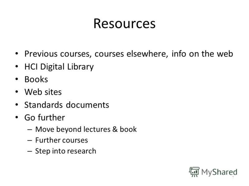 Resources Previous courses, courses elsewhere, info on the web HCI Digital Library Books Web sites Standards documents Go further – Move beyond lectures & book – Further courses – Step into research 7