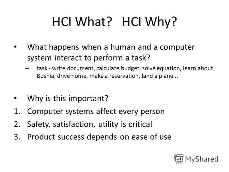 HCI What? HCI Why? What happens when a human and a computer system interact to perform a task? – task - write document, calculate budget, solve equation, learn about Bosnia, drive home, make a reservation, land a plane... Why is this important? 1.Com