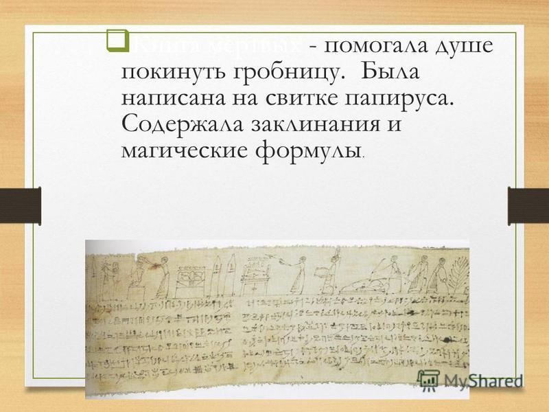 Книга мёртвых - помогала душе покинуть гробницу. Была написана на свитке папируса. Содержала заклинания и магические формулы.