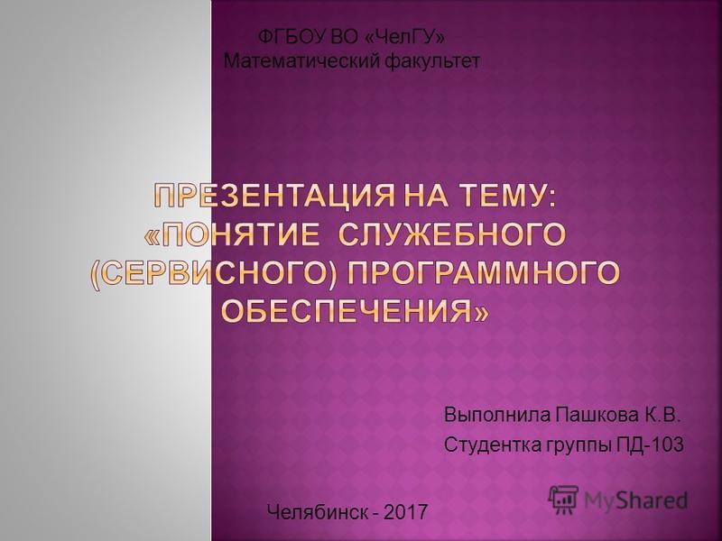 Выполнила Пашкова К.В. Студентка группы ПД-103 ФГБОУ ВО «ЧелГУ» Математический факультет Челябинск - 2017