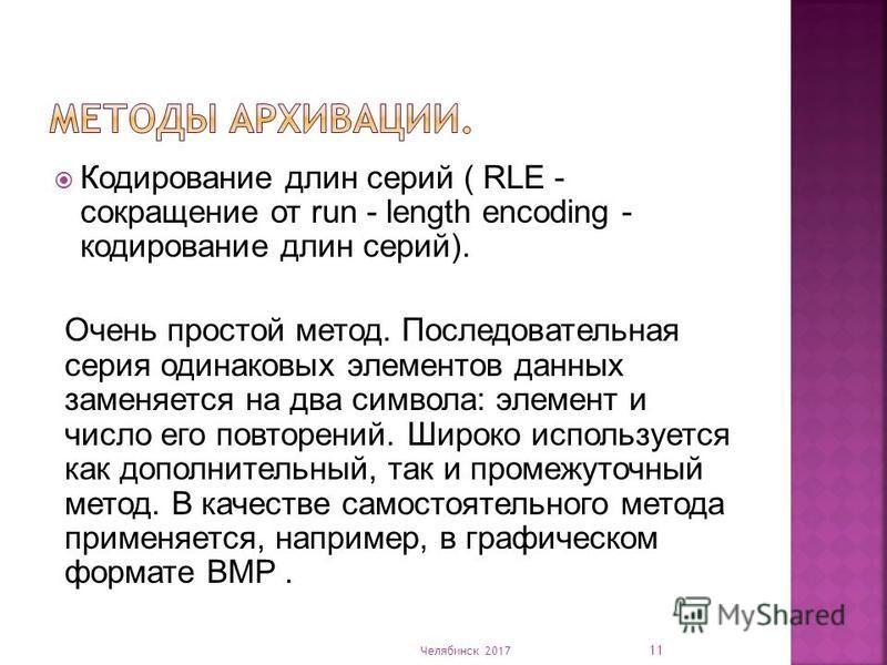 Кодирование длин серий ( RLE - сокращение от run - length encoding - кодирование длин серий). Очень простой метод. Последовательная серия одинаковых элементов данных заменяется на два символа: элемент и число его повторений. Широко используется как д