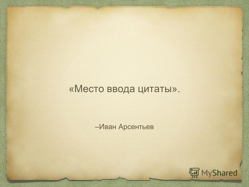 –Иван Арсентьев «Место ввода цитаты».