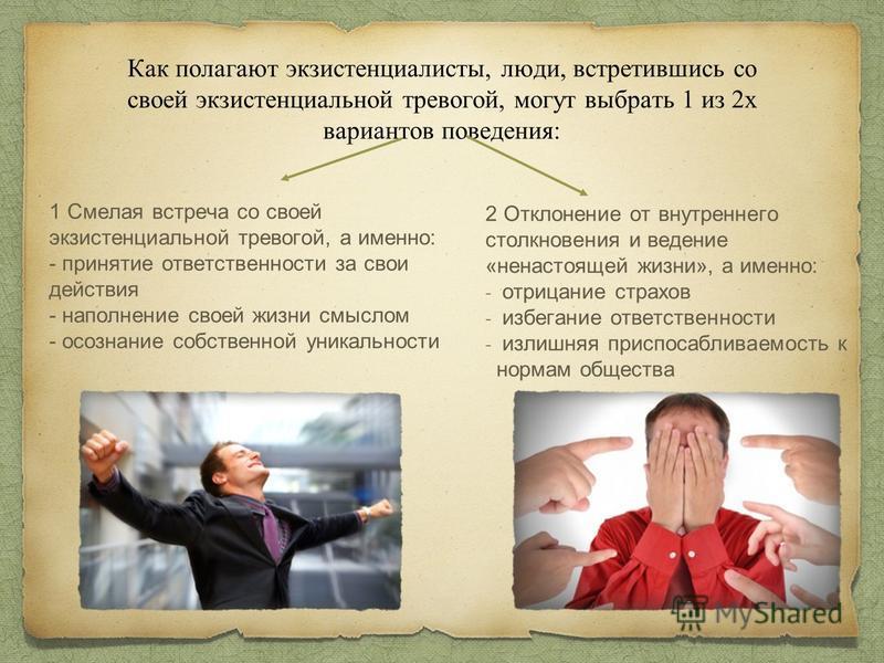 Как полагают экзистенциалисты, люди, встретившись со своей экзистенциальной тревогой, могут выбрать 1 из 2 х вариантов поведения: 1 Смелая встреча со своей экзистенциальной тревогой, а именно: - принятие ответственности за свои действия - наполнение