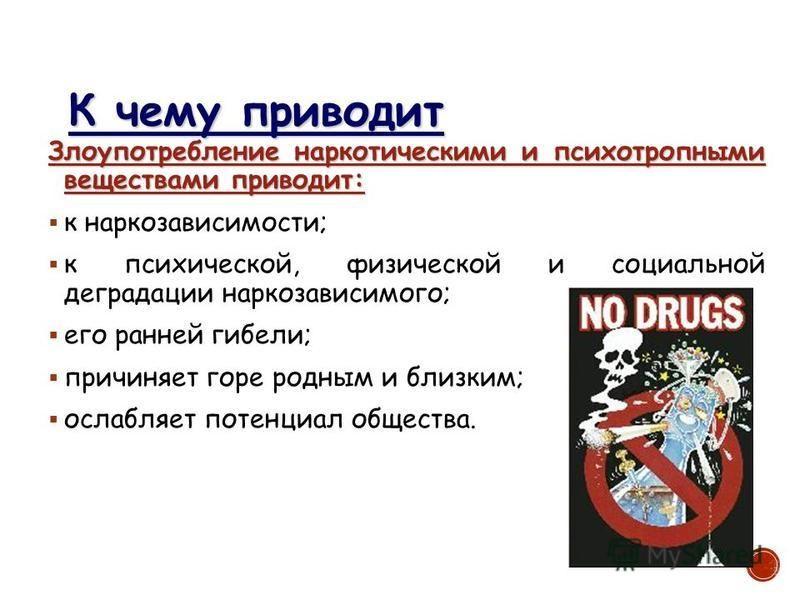 К чему приводит Злоупотребление наркотическими и психотропными веществами приводит: к наркозависимости; к психической, физической и социальной деградации наркозависимого; его ранней гибели; причиняет горе родным и близким; ослабляет потенциал обществ