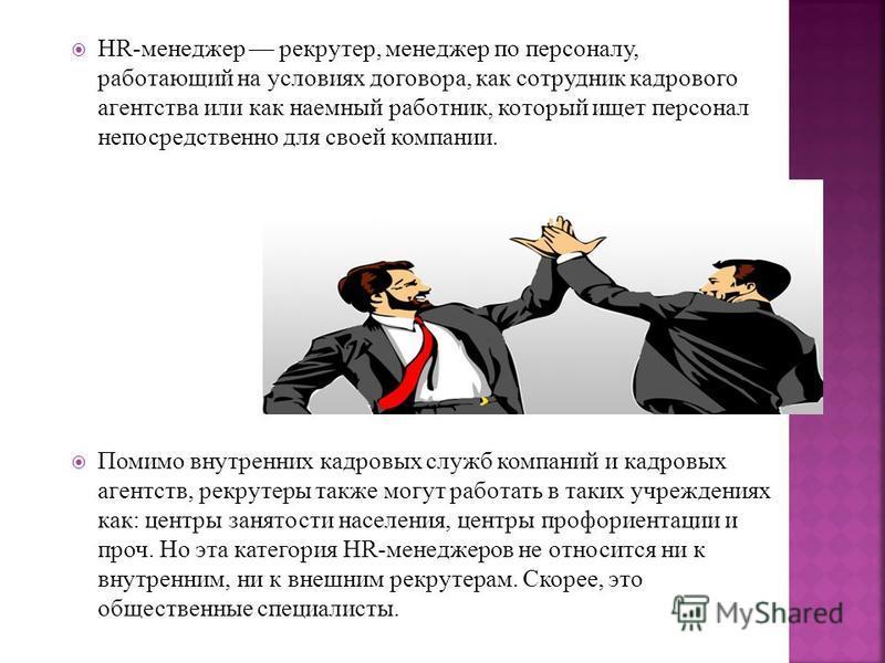 HR-менеджер –– рекрутер, менеджер по персоналу, работающий на условиях договора, как сотрудник кадрового агентства или как наемный работник, который ищет персонал непосредственно для своей компании. Помимо внутренних кадровых служб компаний и кадровы