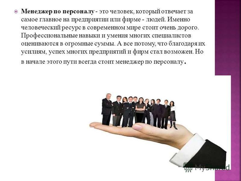 Менеджер по персоналу - это человек, который отвечает за самое главное на предприятии или фирме - людей. Именно человеческий ресурс в современном мире стоит очень дорого. Профессиональные навыки и умения многих специалистов оцениваются в огромные сум