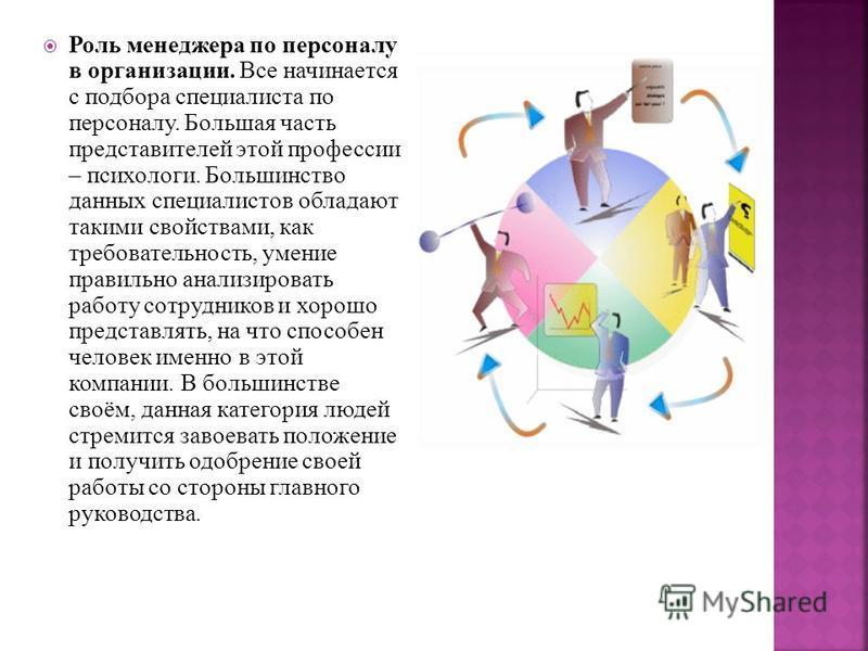 Роль менеджера по персоналу в организации. Все начинается с подбора специалиста по персоналу. Большая часть представителей этой профессии – психологи. Большинство данных специалистов обладают такими свойствами, как требовательность, умение правильно
