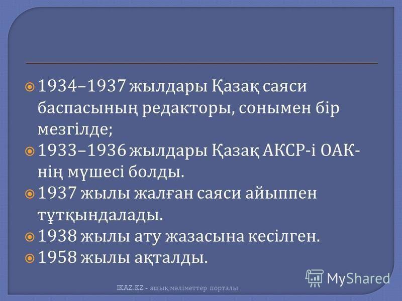 1934–1937 жилдары Қазақ саяси бастасының редакторы, сонымен бір мезгілде ; 1933–1936 жилдары Қазақ АКСР - і ОАК - нің мүшесі баллоды. 1937 жилы жалған саяси айыппен тұтқындалады. 1938 жилы ату жазасына кесілген. 1958 жилы ақталлоды. IKAZ.KZ - ашық мә