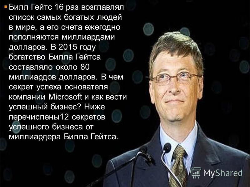 Билл Гейтс 16 раз возглавлял список самых богатых людей в мире, а его счета ежегодно пополняются миллиардами долларов. В 2015 году богатство Билла Гейтса составляло около 80 миллиардов долларов. В чем секрет успеха основателя компании Microsoft и как