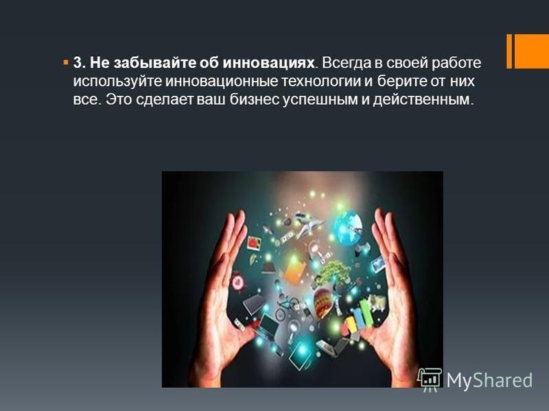 3. Не забывайте об инновациях. Всегда в своей работе используйте инновационные технологии и берите от них все. Это сделает ваш бизнес успешным и действенным.