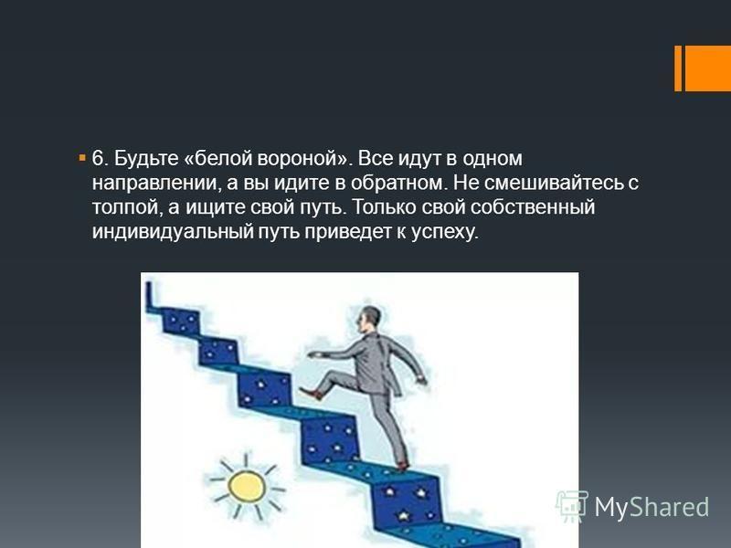 6. Будьте «белой вороной». Все идут в одном направлении, а вы идите в обратном. Не смешивайтесь с толпой, а ищите свой путь. Только свой собственный индивидуальный путь приведет к успеху.