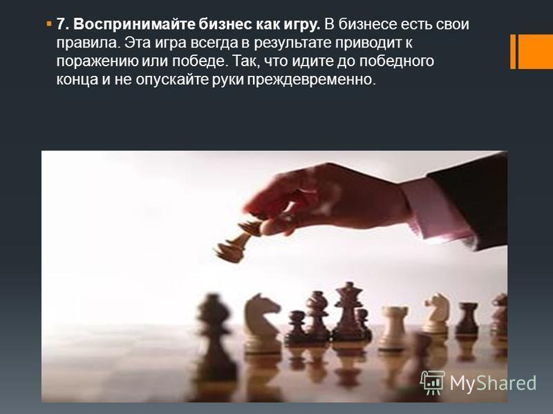 7. Воспринимайте бизнес как игру. В бизнесе есть свои правила. Эта игра всегда в результате приводит к поражению или победе. Так, что идите до победного конца и не опускайте руки преждевременно.
