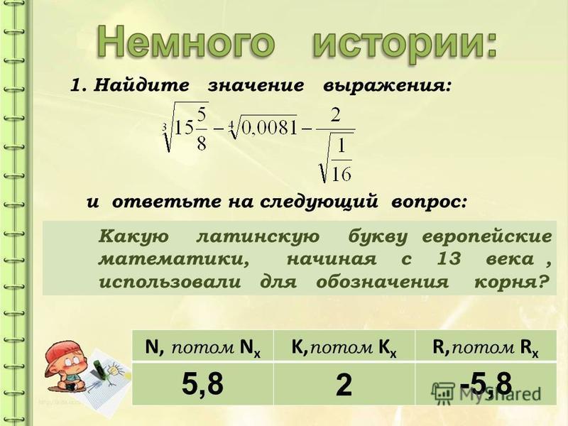 1. Найдите значение выражения: Какую латинскую букву европейские математики, начиная с 13 века, использовали для обозначения корня? и ответьте на следующий вопрос: N, потом N x K, потом K x R, потом R x 5,82-5,8