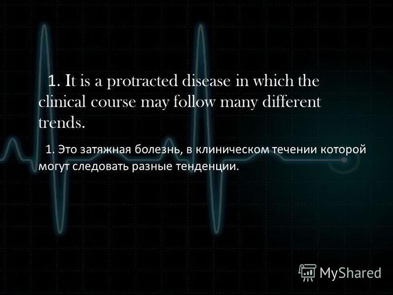 1. It is a protracted disease in which the clinical course may follow many different trends. 1. Это затяжная болезнь, в клиническом течении которой могут следовать разные тенденции.