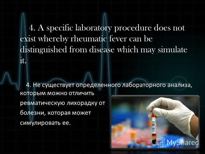 4. A specific laboratory procedure does not exist whereby rheumatic fever can be distinguished from disease which may simulate it. 4. Не существует определенного лабораторного анализа, которым можно отличить ревматическую лихорадку от болезни, котора