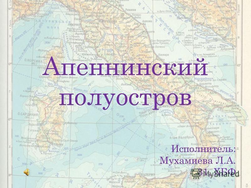 Апеннинский полуостров Исполнитель: Мухамиева Л.А. 31, ХБФ