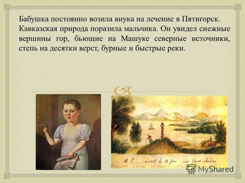 Бабушка постоянно возила внука на лечение в Пятигорск. Кавказская природа поразила мальчика. Он увидел снежные вершины гор, бьющие на Машуке северные источники, степь на десятки верст, бурные и быстрые реки.