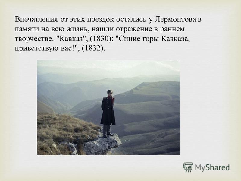 Впечатления от этих поездок остались у Лермонтова в памяти на всю жизнь, нашли отражение в раннем творчестве.  Кавказ , (1830);  Синие горы Кавказа, приветствую вас !, (1832).