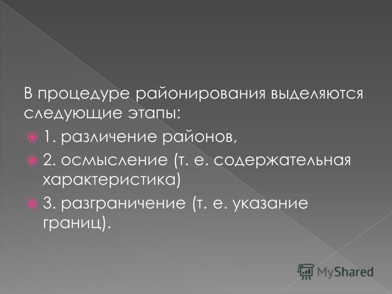 В процедуре районирования выделяются следующие этапы: 1. различение районов, 2. осмысление (т. е. содержательная характеристика) 3. разграничение (т. е. указание границ).