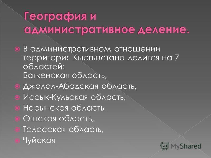 В административном отношении территория Кыргызстана делится на 7 областей: Баткенская область, Джалал-Абадская область, Иссык-Кульская область, Нарынская область, Ошская область, Таласская область, Чуйская