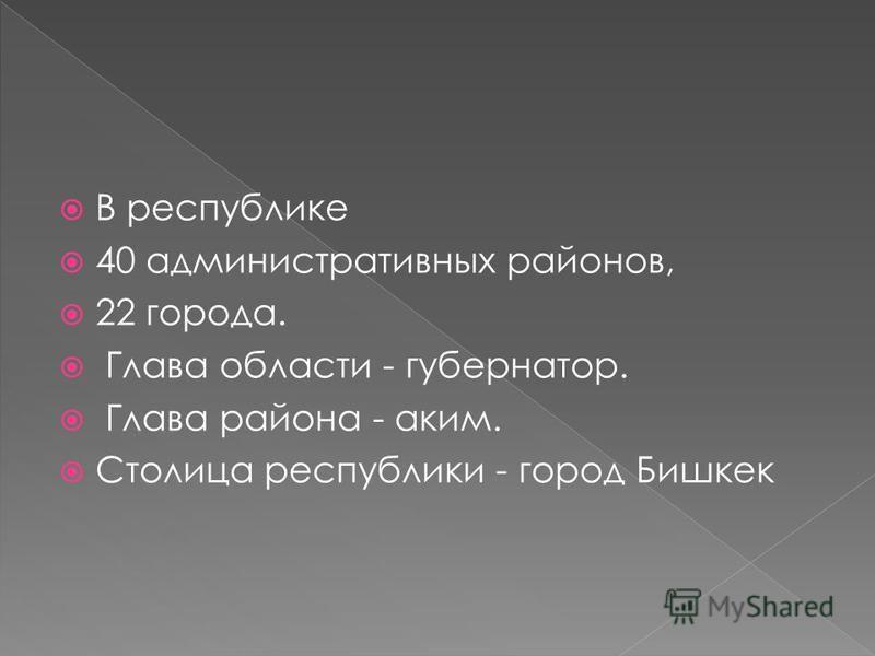 В республике 40 административных районов, 22 города. Глава области - губернатор. Глава района - аким. Столица республики - город Бишкек