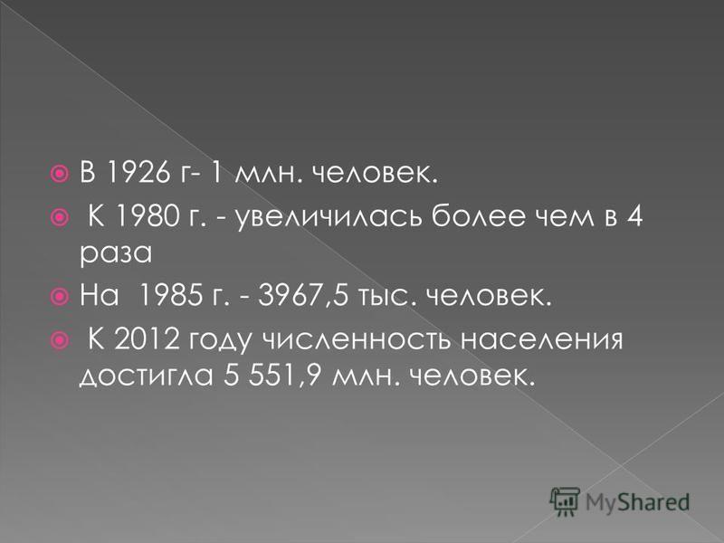 В 1926 г- 1 млн. человек. К 1980 г. - увеличилась более чем в 4 раза На 1985 г. - 3967,5 тыс. человек. К 2012 году численность населения достигла 5 551,9 млн. человек.