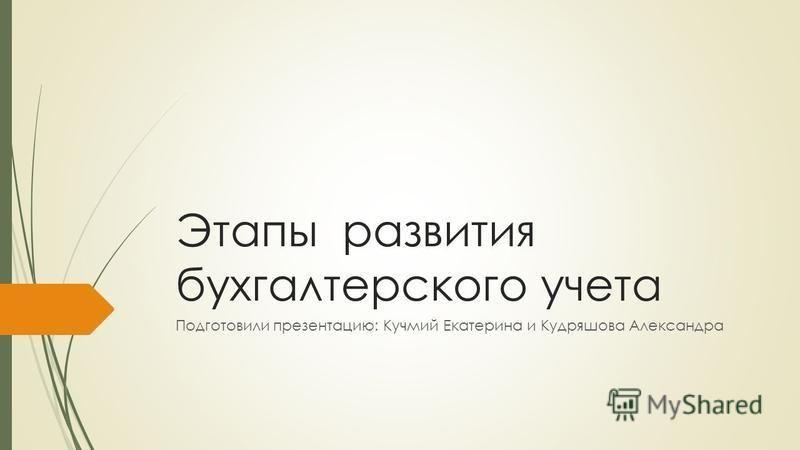 Этапы развития бухгалтерского учета Подготовили презентацию: Кучмий Екатерина и Кудряшова Александра