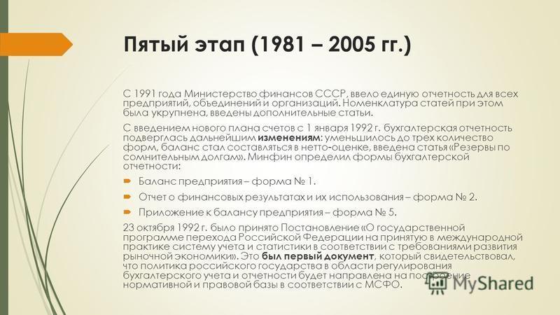 Пятый этап (1981 – 2005 гг.) С 1991 года Министерство финансов СССР, ввело единую отчетность для всех предприятий, объединений и организаций. Номенклатура статей при этом была укрупнена, введены дополнительные статьи. С введением нового плана счетов